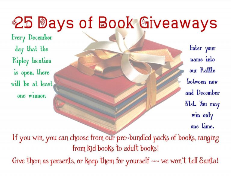 25 Days of Book Giveaways, Every December day that the Ripley Location is open there will be at least one winner, Enter your name into our raffle between now and December 31st. You may win only once, If you win you can choose from kid books to adult books! Give them as presents or keep them for yourselves -- we won't tell Santa!