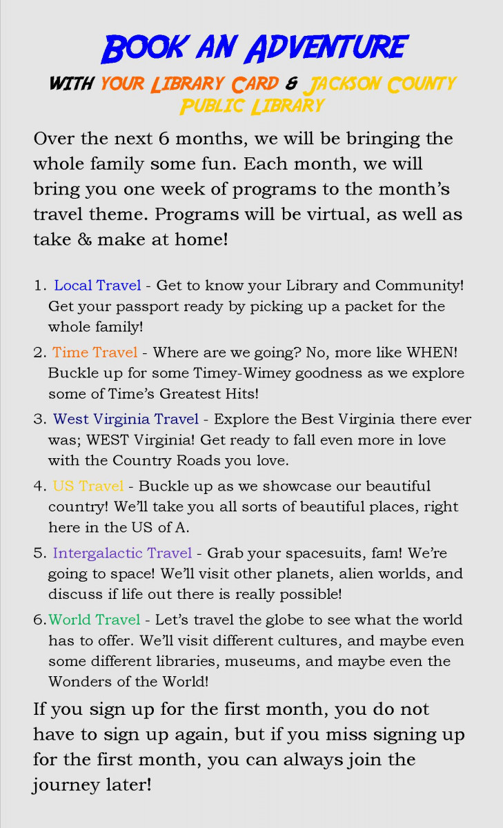 Text Heading: Book and Adventure with your library card & Jackson County Public Library. Main text: Over the next 6 months, we will be bringing the whole family some fun. Each month, we will bring you one week of programs to the month's travel theme. Programs will be virtual, as well as take & make at home! Local Travel - Get to know your Library and Community! Get your passport ready by picking up a packet for the whole family! Time Travel - Where are we going? No, more like WHEN! Buckle up for some Timey-Wimey goodness as we explore some of Time's Greatest Hits! West Virginia Travel - Explore the Best Virginia there ever was; WEST Virginia! Get ready to fall even more in love with the Country Roads you love. US Travel - Buckle up as we showcase our beautiful country! We'll take you all sorts of beautiful places, right here in the US of A. Intergalactic Travel - Grab your spacesuits, fam! We're going to space! We'll visit other planets, alien worlds, and discuss if life out there is really possible! World Travel - Let's travel the globe to see what the world has to offer. We'll visit different cultures, and maybe even some different libraries, museums, and maybe even the Wonders of the World! If you sign up for the first month, you do not have to sign up again, but if you miss signing up for the first month, you can always join the journey later!