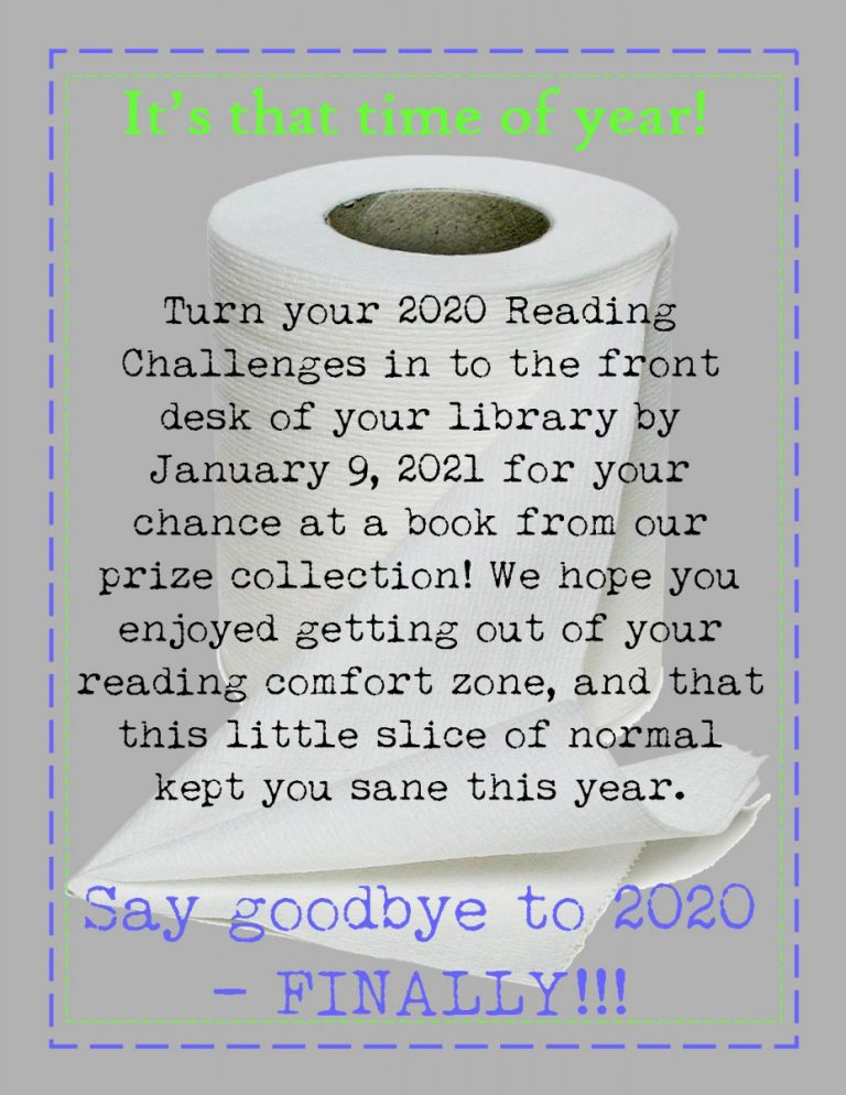 In large green and purple text framing the top and bottom of the picture: Say goodbye to 2020 -- FINALLY! In smaller black font, in the middle of the middle of the picture: Turn your 2020 Reading Challenges in to the front desk of your library by January 9, 2021 for your chance at a book from our prize collection! We hope you enjoyed getting out of your reading comfort zone, and that this little slice of normal kept you sane this year. There is a roll of toilet paper behind the black text, and takes up most of the page.