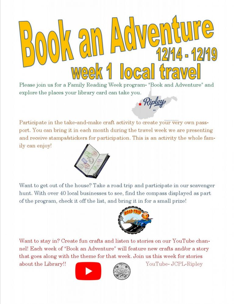 """Large Yellow Text: Book an Adventure! 12/14 - 12/19 week 1 local travel Main Text: Please join us for a Family Reading Week program- """"Book and Adventure"""" and explore the places your library card can take you. Small grey map of West Virginia with a small red star over Ripley. Main Text: Participate in the take-and-make craft activity to create your very own passport. You can bring it in each month during the travel week we are presenting and receive stamps/stickers for participation. This is an activity the whole family can enjoy! Picture of passport with stamps. Main text: Want to get out of the house? Take a road trip and participate in our scavenger hunt. With over 40 local businesses to see, find the compass displayed as part of the program, check it off the list, and bring it in for a small prize! Picture of small blue car driving on road, text in sticker saying, """"Road Trip!"""" Want to stay in? Create fun crafts and listen to stories on our YouTube channel! Each week of """"Book an Adventure"""" will feature new crafts and/or a story that goes along with the theme for that week. Join us this week for stories about the Library!! Picture of YouTube symbol (red rectangle with red triangle), picture of QR code. Text in bottom corner of page: YouTube - @JCPL RIPLEY WV"""