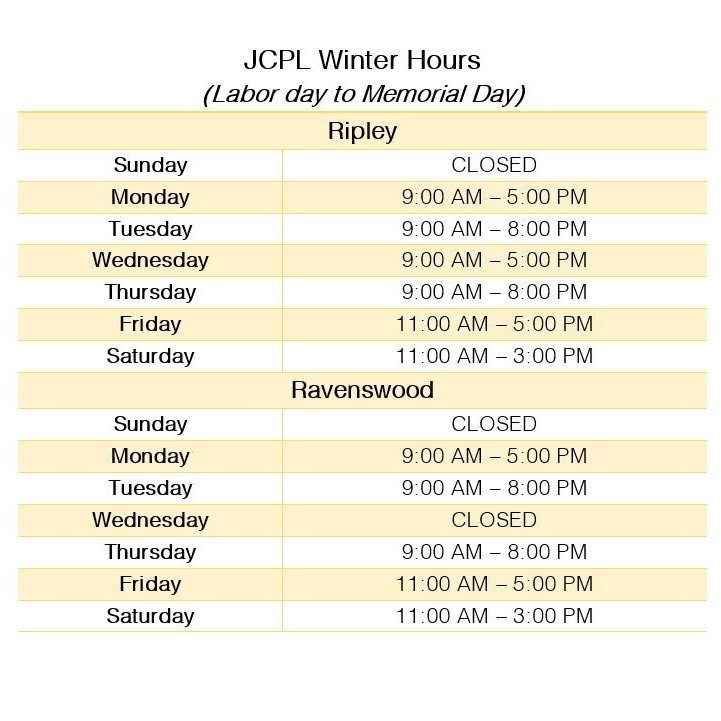 Header text: JCPL Winter hours (Labor Day to Memorial Day). Main Text: Ripley; Sunday closed,Monday 9 AM to 5 PM, Tuesday 9 AM to 8 PM, Wednesday 9 AM to 5 PM, Thursday 9 AM to 8 PM, Firday 11 AM to 5 PM, Saturday 11 AM to 3 PM. Ravenswood; Sunday closed,Monday 9 AM to 5 PM, Tuesday 9 AM to 8 PM, Wednesday CLosed , Thursday 9 AM to 8 PM, Firday 11 AM to 5 PM, Saturday 11 AM to 3 PM.
