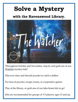 Title text: solve a mystery with the Ravenswood Library.; Main text: throughout October and November, stop by and grab one of our Watcher mystery kits! Discover clues and decode puzzles to catch a stalker. For fans of puzzles, escape rooms, or cooperative games. Play at the library or grab one of our take-home kits to go! Kits are recommended for groups of 1-5 players, ages 13 and up.