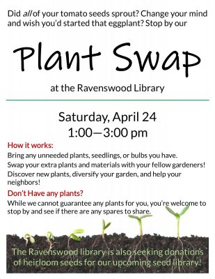 Title text: plant swap at the Ravenswood library Main text: saturday, april 25 1:00 - 3:00 pm. How it works: bring any unneeded plants, seedlings, or bulbs you have. Swap your extra plants and materials with your fellow gardeners! Deiscover new platns, diversify your garden, and help your neighbors!